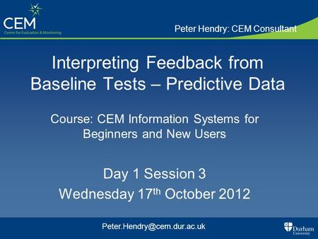Interpreting Feedback from Baseline Tests – Predictive Data Course: CEM Information Systems for Beginners and New Users Day 1 Session 3 Wednesday 17 th.