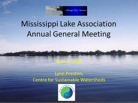 Mississippi Lake Association Annual General Meeting June 1, 2013 Lynn Preston, Centre for Sustainable Watersheds.