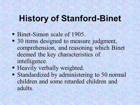 History of Stanford-Binet  Binet-Simon scale of 1905.  30 items designed to measure judgment, comprehension, and reasoning which Binet deemed the key.