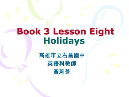 Book 3 Lesson Eight Holidays Book 3 Lesson Eight Holidays 高雄市立右昌國中英語科教師黃莉芳.