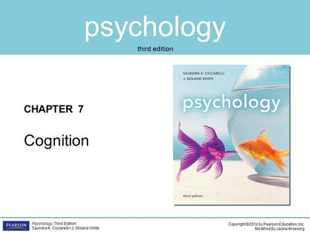 Psychology CHAPTER 7 Copyright ©2012 by Pearson Education, Inc. Modified By Jackie Kroening Psychology, Third Edition Saundra K. Ciccarelli J. Noland White.