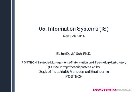 05. Information Systems (IS) Rev: Feb, 2014 Euiho (David) Suh, Ph.D. POSTECH Strategic Management of Information and Technology Laboratory (POSMIT: