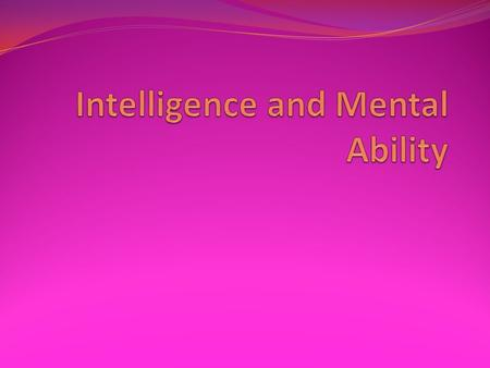 a. Cognitive abilities that promote learning and adaptive behavior. b. mental abilities cannot be studied directly c. This is why intelligence tests.