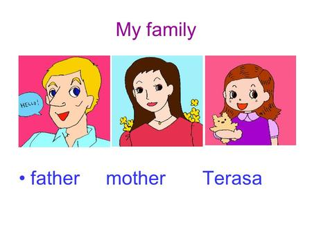 My family father mother Terasa. My family family fa-mi-ly.