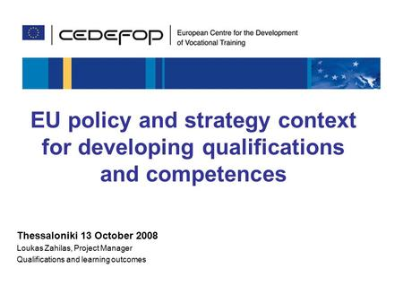 1 EU policy and strategy context for developing qualifications and competences Thessaloniki 13 October 2008 Loukas Zahilas, Project Manager Qualifications.