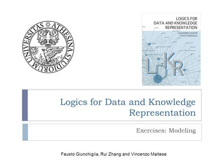 Logics for Data and Knowledge Representation Exercises: Modeling Fausto Giunchiglia, Rui Zhang and Vincenzo Maltese.