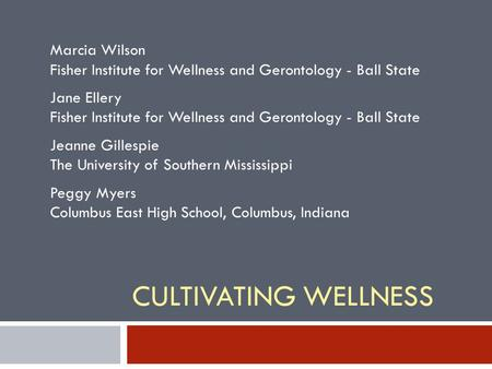 CULTIVATING WELLNESS Marcia Wilson Fisher Institute for Wellness and Gerontology - Ball State Jane Ellery Fisher Institute for Wellness and Gerontology.