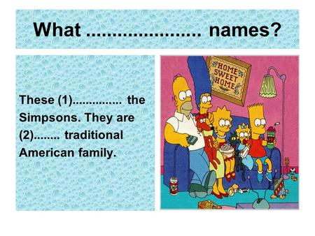 What...................... names? These (1)............... the Simpsons. They are (2)........ traditional American family.