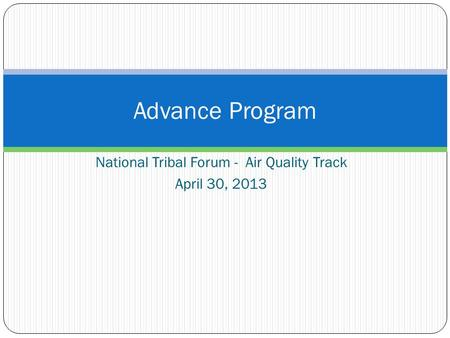 National Tribal Forum - Air Quality Track April 30, 2013 Advance Program.