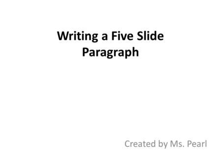 Writing a Five Slide Paragraph Created by Ms. Pearl.