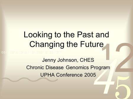 Looking to the Past and Changing the Future Jenny Johnson, CHES Chronic Disease Genomics Program UPHA Conference 2005.