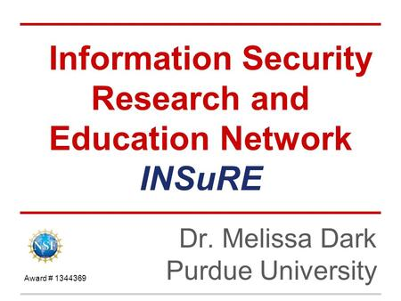 Information Security Research and Education Network INSuRE Dr. Melissa Dark Purdue University Award # 1344369.
