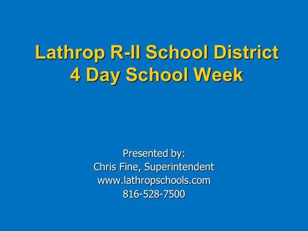 Lathrop R-II School District 4 Day School Week Presented by: Chris Fine, Superintendent www.lathropschools.com816-528-7500.