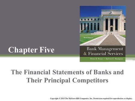 Chapter Five The Financial Statements of Banks and Their Principal Competitors Copyright © 2013 The McGraw-Hill Companies, Inc. Permission required for.