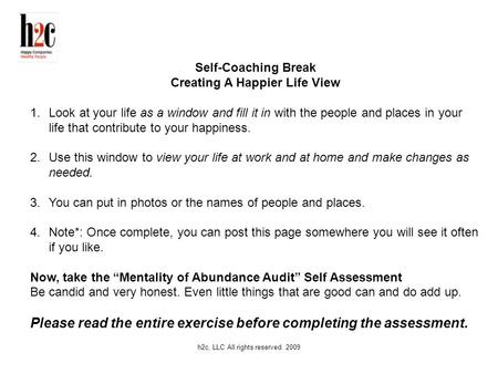 H2c, LLC All rights reserved. 2009 Self-Coaching Break Creating A Happier Life View 1.Look at your life as a window and fill it in with the people and.