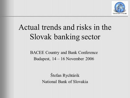 Actual trends and risks in the Slovak banking sector Štefan Rychtárik National Bank of Slovakia BACEE Country and Bank Conference Budapest, 14 – 16 November.