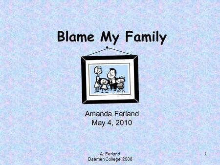 Blame My Family Amanda Ferland May 4, 2010 1A. Ferland Daemen College, 2008.