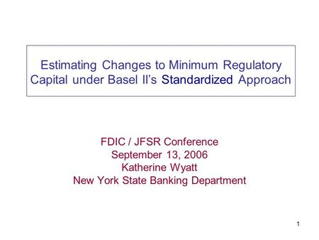 1 Estimating Changes to Minimum Regulatory Capital under Basel II's Standardized Approach FDIC / JFSR Conference September 13, 2006 Katherine Wyatt New.