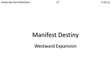 Manifest Destiny Westward Expansion Alexander Kent Markham 4 th 2-16-12.