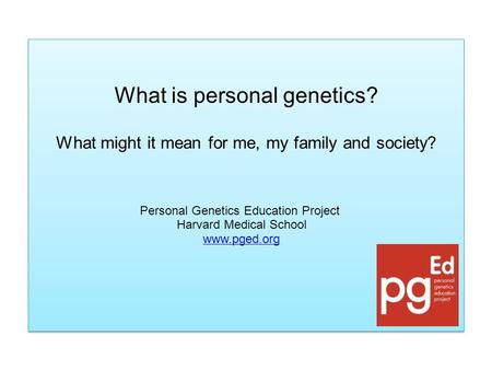 What is personal genetics? What might it mean for me, my family and society? What is personal genetics? What might it mean for me, my family and society?