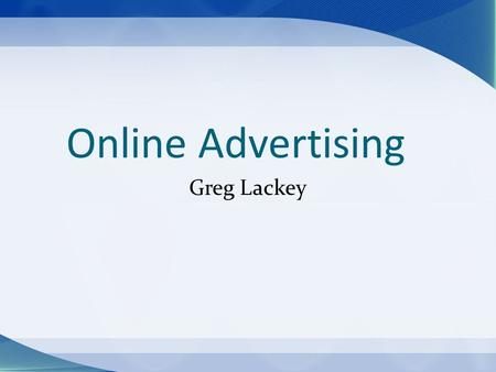 Online Advertising Greg Lackey. Advertising Life Cycle The Past Mass media Current Media fragmentation The Future Target market Audio/visual enhancements.