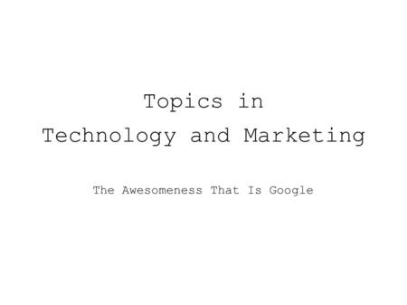 Topics in Technology and Marketing The Awesomeness That Is Google.
