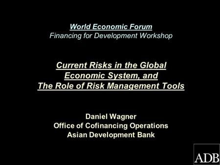 World Economic Forum Financing for Development Workshop Current Risks in the Global Economic System, and The Role of Risk Management Tools Daniel Wagner.