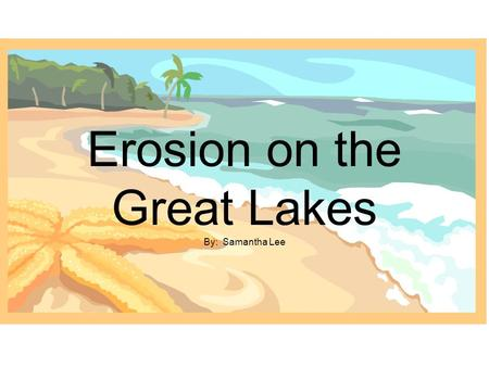 Erosion on the Great Lakes By: Samantha Lee. The Coast of the Great Lakes Can be in the form of a low laying coastal marsh (which is subject to flooding)