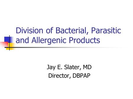 Division of Bacterial, Parasitic and Allergenic Products Jay E. Slater, MD Director, DBPAP.