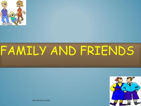 FAMILY AND FRIENDS By Ghizlane Lafdi LESSON OBJECTIVES In this lesson we will learn: To talk about members of family and friends Two forms of 'this'