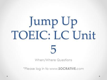 Jump Up TOEIC: LC Unit 5 When/Where Questions *Please log in to www. SOCRATIVE. com.
