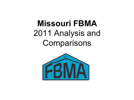 Missouri FBMA 2011 Analysis and Comparisons. 2011 FBMA Record Summary 153 Farms Submitted Analysis –151 Included in Summary 111 with enterprise analysis.