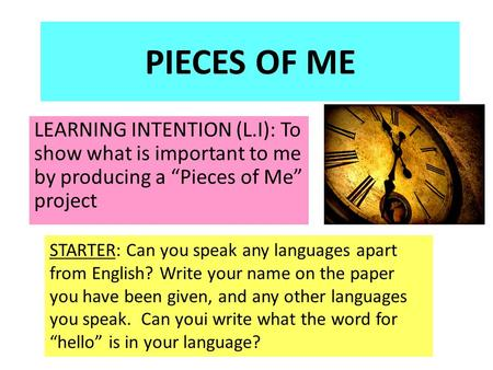 "PIECES OF ME LEARNING INTENTION (L.I): To show what is important to me by producing a ""Pieces of Me"" project STARTER: Can you speak any languages apart."