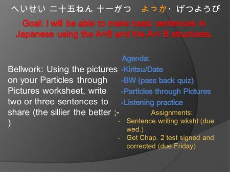 Bellwork: Using the pictures on your Particles through Pictures worksheet, write two or three sentences to share (the sillier the better ;- ) へいせい 二十五ねん.