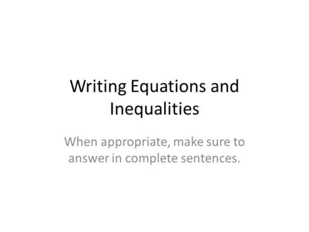 Writing Equations and Inequalities When appropriate, make sure to answer in complete sentences.