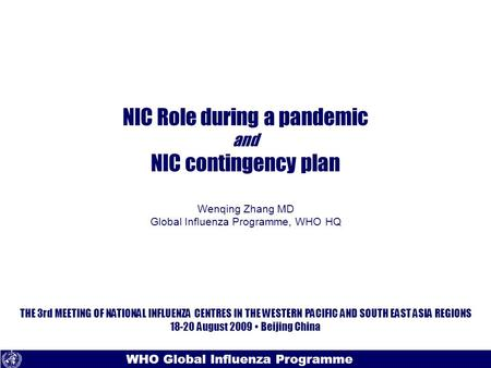 Text WHO Global Influenza Programme NIC Role during a pandemic and NIC contingency plan Wenqing Zhang MD Global Influenza Programme, WHO HQ THE 3rd MEETING.