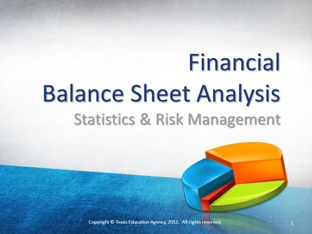 Copyright © Texas Education Agency, 2012. All rights reserved. Financial Balance Sheet Analysis Statistics & Risk Management 1.