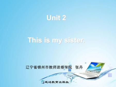 Unit 2 This is my sister. 辽宁省锦州市教师进修学院 张丹 Unit 2 This is my sister. Period 1: Section A 1a — 2c 辽宁省锦州市教师进修学院 张丹.