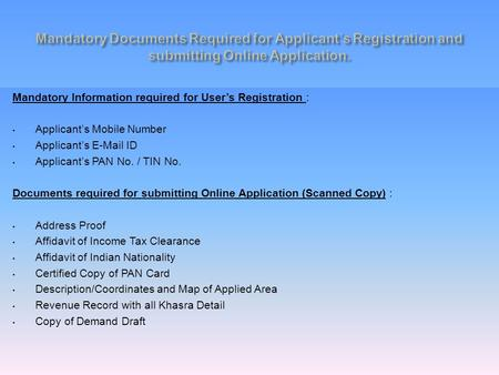 Mandatory Information required for User's Registration : Applicant's Mobile Number Applicant's E-Mail ID Applicant's PAN No. / TIN No. Documents required.