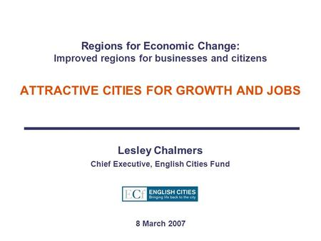 Regions for Economic Change: Improved regions for businesses and citizens ATTRACTIVE CITIES FOR GROWTH AND JOBS Lesley Chalmers Chief Executive, English.