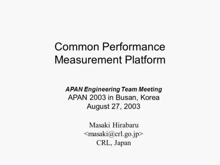Masaki Hirabaru CRL, Japan APAN Engineering Team Meeting APAN 2003 in Busan, Korea August 27, 2003 Common Performance Measurement Platform.
