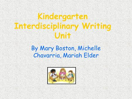 Kindergarten Interdisciplinary Writing Unit By Mary Boston, Michelle Chavarria, Mariah Elder.
