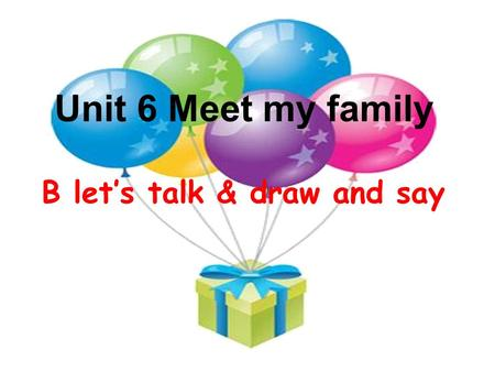 Unit 6 Meet my family B let's talk & draw and say.