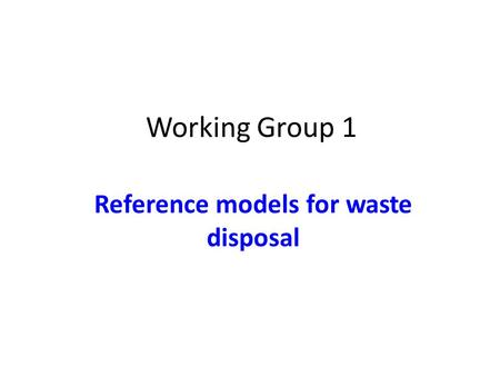 Working Group 1 Reference models for waste disposal.