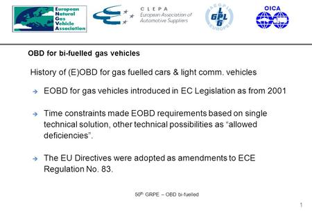 OBD for bi-fuelled gas vehicles 50 th GRPE – OBD bi-fuelled 1  EOBD for gas vehicles introduced in EC Legislation as from 2001  Time constraints made.