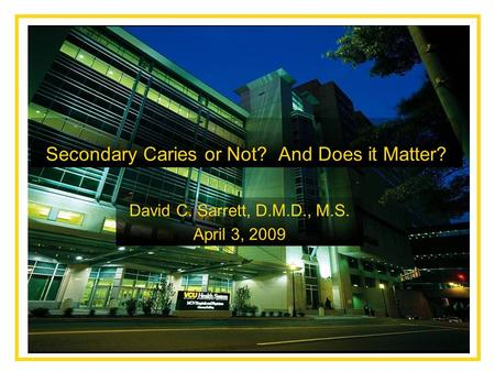Secondary Caries or Not? And Does it Matter? David C. Sarrett, D.M.D., M.S. April 3, 2009.