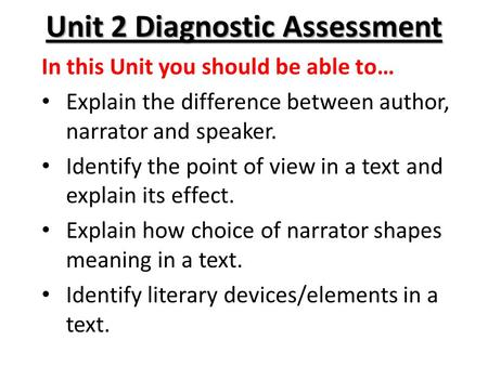 Unit 2 Diagnostic Assessment In this Unit you should be able to… Explain the difference between author, narrator and speaker. Identify the point of view.
