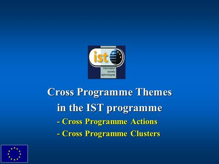 Cross Programme Themes in the IST programme - Cross Programme Actions - Cross Programme Clusters.