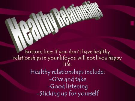 Bottom line: If you don't have healthy relationships in your life you will not live a happy life. Healthy relationships include: -Give and take -Good listening.