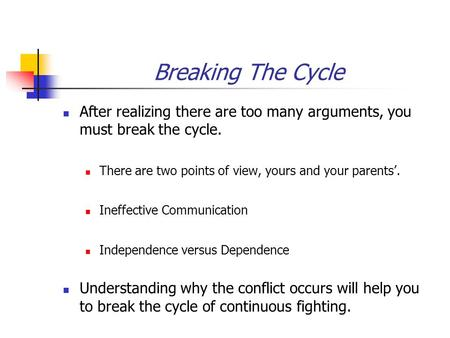Breaking The Cycle After realizing there are too many arguments, you must break the cycle. There are two points of view, yours and your parents'. Ineffective.